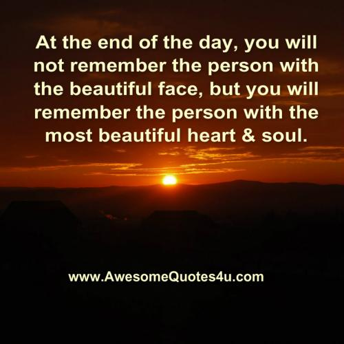 At the end of the day, you will not remember the person with the beautiful face, but you will remember the person with the most beautiful heart and soul.