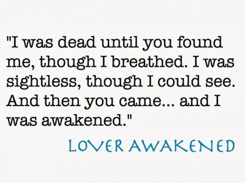 I was dead until you found me, though I breathed. I was sightless, though I could see. And then you came... and I was awakened.