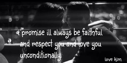 I promise you I'll always be faithful and respect you and love you unconditionally.