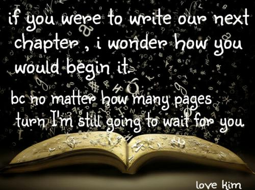 If you were to write our next chapter, I wonder how you would begin it, because no matter how many pages I turn I'm still going to wait for you.