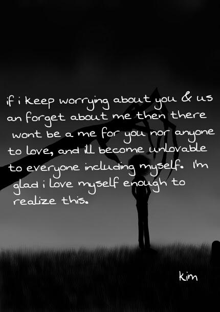 If I keep worrying about you and us and forget about me, then there won't be a me for you, nor anyone to love. And I'll become unlovable to everyone including myself. I'm glad I love myself enough to realize this.