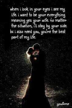 When I look in your eyes I see my  life. I want to be your everything  meaning yes your wife. no matter  the situation, I'll stay by your side. Bc I also need you, you're the best  part of my life.