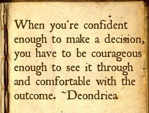 When you are confident enough to make a decision, you have to be courageous enough to see it through and comfortable with the outcome.