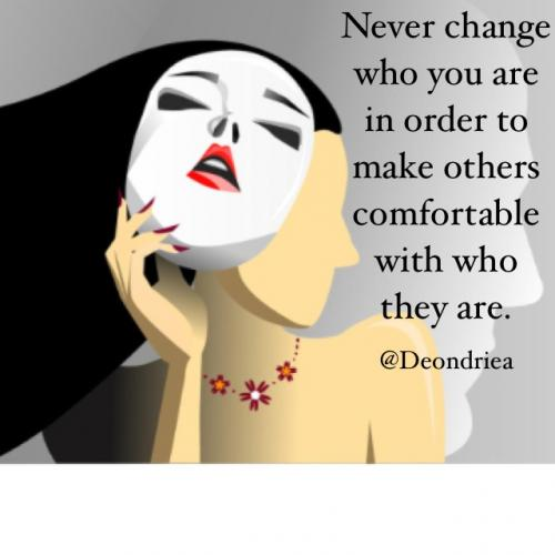 Never change who you are in order to make others comfortable with who they are.