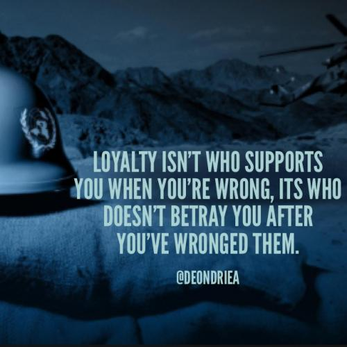 Loyalty isn't who supports you when you're wrong, it's who doesn't betray you after you've wronged them.