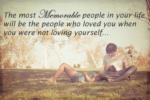 The most memorable people in your life will be the people who loved you when you were not loving yourself.