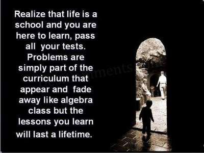 Realize that life is a school and you are here to learn, pass all your tests. Problems are simply part of the curriculum that appear and fade away like algebra class but the lessons you learn will last a lifetime.