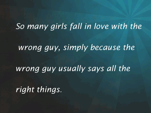 So many girls fall in love with the wrong guy, simply because the wrong guy usually says all the right things.