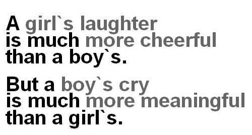A girl's laughter is much more cheerful than a boy's. But a boy's cry is much more meaningful than a girl's.