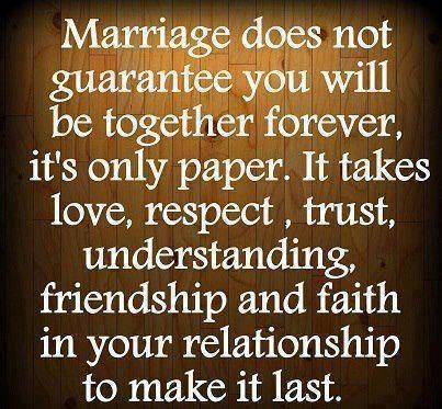 Marriage does not guarantee you will be together forever, it's only paper. It takes love, respect, trust, understanding, friendship and faith in your relationship to make it last..