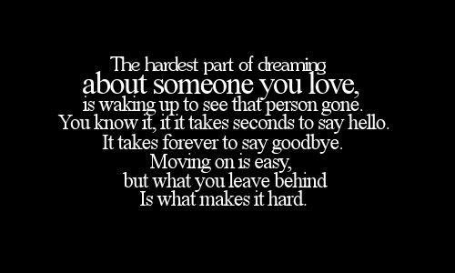 The hardest part of dreaming about someone you love,is waking up to see that person gone. You know it, it takes second to say hello. It takes forever to say goodbye. Moving on is easy but what you leave behind is what makes it hard.