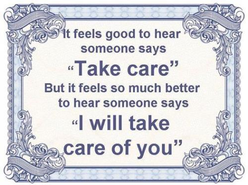 It feels good to hear someone says Take care. But it feels so much better to hear someone says I will take care of you.