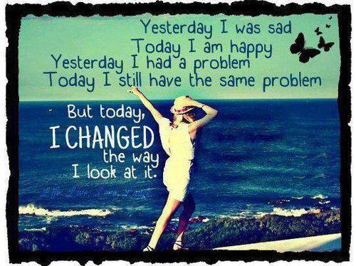 Yesterday I was sad, today I am happy, yesterday I had a problem. today I still have the same problem, but today, I changed the way I look at it.