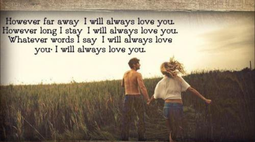 However far away, I will always love you. However long I stay, I will always love you. Whatever words I say, I will always love you. I will always love you.