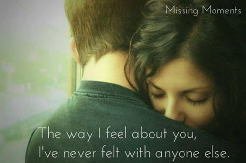 The way I feel about you, i've never felt with anyone else.