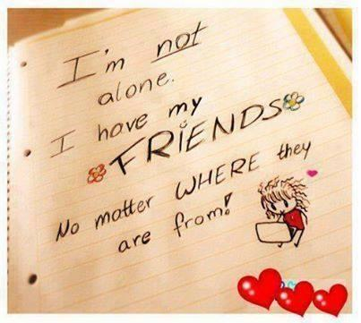 I'm not alone. I have my friends no matter where they are from.