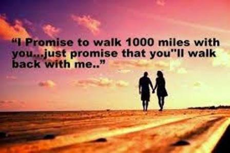 I promise to walk 1000 miles with you just promise that you'll walk back with me.