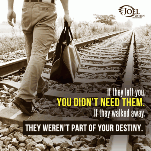 If they left you, you don't need them. If they walked away, they weren't part of   your destiny.