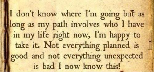 I don't know where I'm going but as long as my path involves who I have in my life right now, I'm happy to take it. Not everything planned is good and not everything unexpected is bad I now know this.