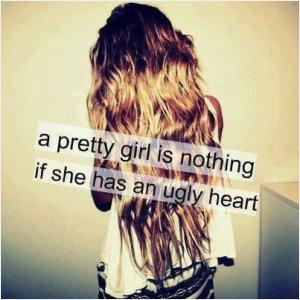 A pretty girl is nothing if she has an ugly heart.