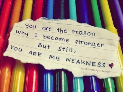 You  are the reason why I become stronger but still you are my weakness.