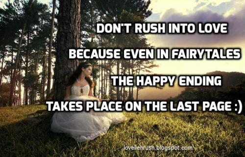 don't rush into love, because even in fairytales the happy ending takes place on the last page.