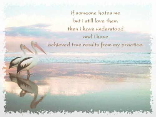 If someone hates me, but I still love them then I have understood and I have achieved true results from my practice.
