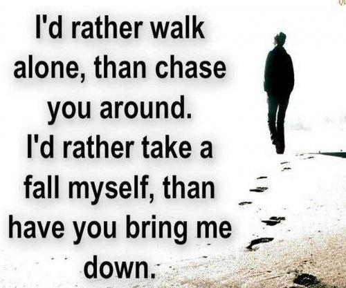 I\'d rather walk alone, than chase you around. I\'d rather ...