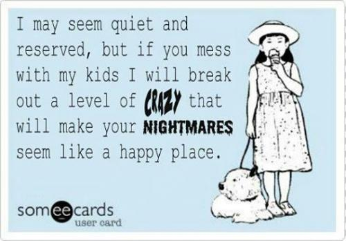 Mess w my kids & You\'ll see a whole new level of crazy...