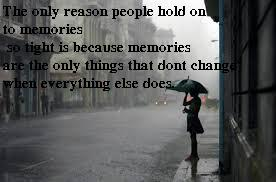 The only reason people hold on to memories so tight is because memories are the only things that don't change when everything else does...