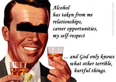 Alcohol has taken from me relationships, career opportunities, my self-respect ... and God only knows what other terrible, hurtful things.