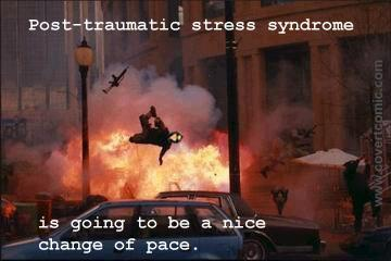 Post-traumatic stress syndrome is going to be a nice change of pace.