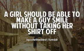 A girl should be able to make a guy smile without taking her shirt off.