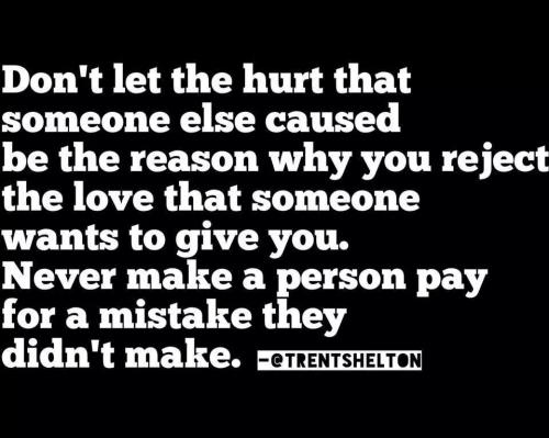 Don't let the hurt someone else caused be the reason why you reject the love someone wants to give you. Never make someone pay for a mistake they didn't make.