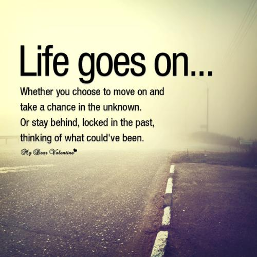 Life goes on... whether you choose to move on and take a chance in the unknown. Or stay behind, locked in the past, thinking of what could've been.