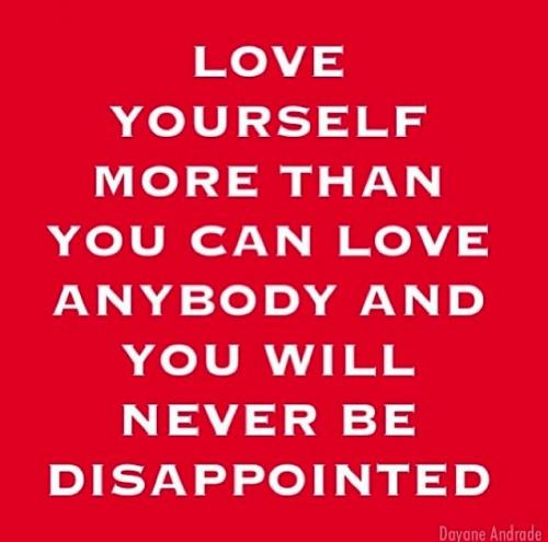 Love yourself more than you can love anybody and you will never be disappointed.