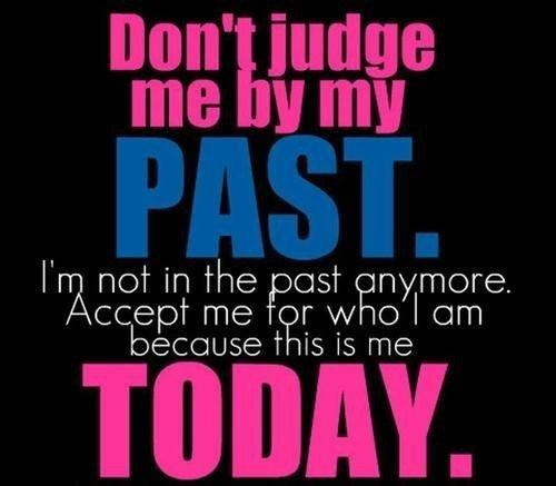 Don't judge me from my past, I'm not in the past anymore. Accept Me for who I am TODAY.