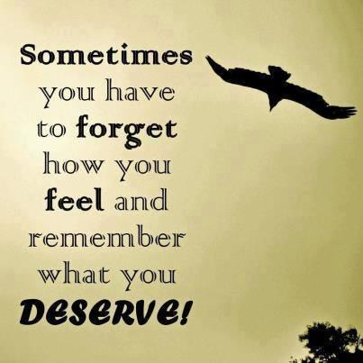 Sometimes you have to forget what you feel and remember what you deserve!
