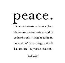 Peace. It does not mean to be in a place where there is no noise, trouble or hard work. It means to be in the midst of those things and still be calm in your heart.
