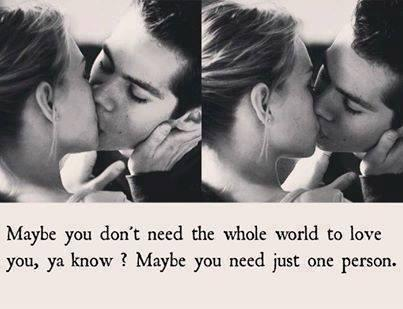 Maybe you don't need the whole world to love you, ya know ? maybe you need just one person.