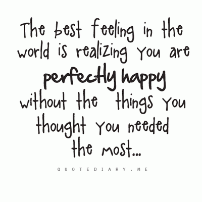 The best feeling in the world is realizing you are perfectly happy without the things you thought you needed the most.