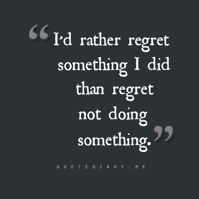 I'd rather regret something I did than regret not doing something.