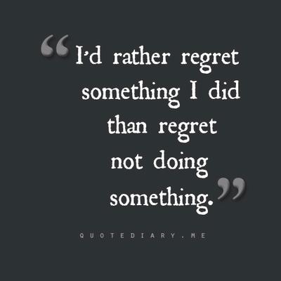 I'd rather regret something I did than regret not doing something.