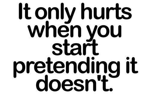 It only hurts when you start pretending it doesn't