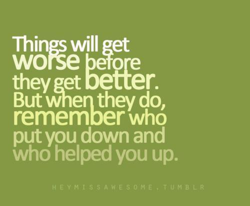 Things will get worse before they get better. But when they do, remember who put you down and who helped you up.