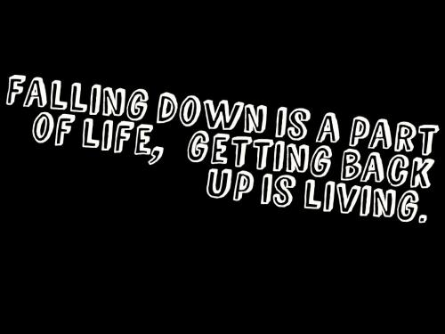 Falling down is a part of life, getting back up is living.