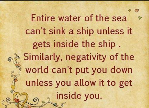 Entire Water Of The Sea Can't sink A Ship Unless It Gets Inside The Ship. Similarly, Negativity Of The 
