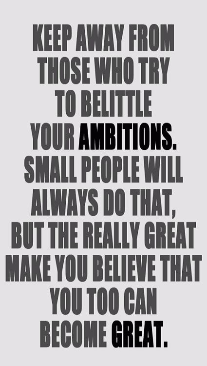 Sometimes People Tend To Look Your Ability On The Negative Aspect, People's Criticism Has A Lot Of Negative Stereotypes. Keep Away From Those Who Try To Belittle Your Ambitions. Small People Will Always Do That, But The Really Great Make you Believe That You Too Can Be Great.