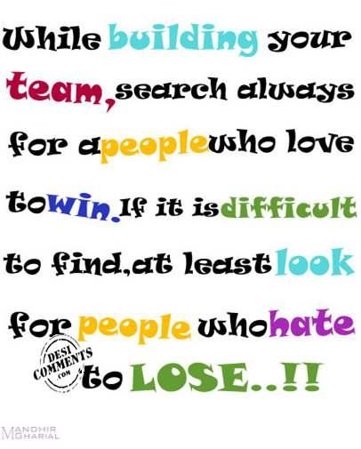 While Building Your Team, Search Always For A People Who Love To Win. If It Is Difficult To Find, At Least Look For People Who Hate To Lose..!!