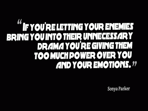 If you're letting your enemies bring you into their unnecessary drama you're giving them too much power over you and your emotions.